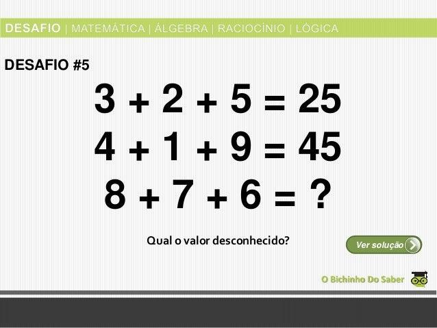 3 + 2 + 5 = 25 4 + 1 + 9 = 45 8 + 7 + 6 = ? Qual o valor desconhecido? O Bichinho Do Saber Ver solução DESAFIO #5