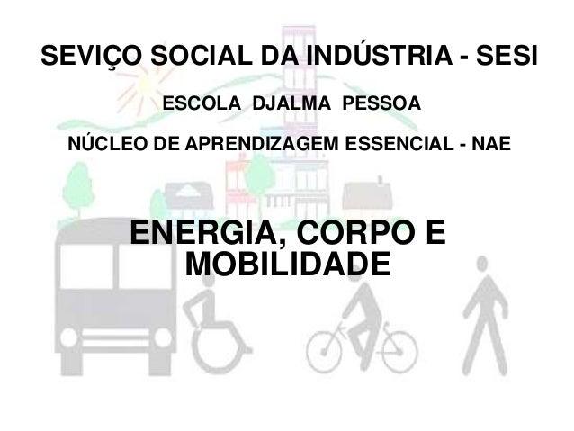SEVIÇO SOCIAL DA INDÚSTRIA - SESI  ESCOLA DJALMA PESSOA  NÚCLEO DE APRENDIZAGEM ESSENCIAL - NAE  ENERGIA, CORPO E  MOBILID...