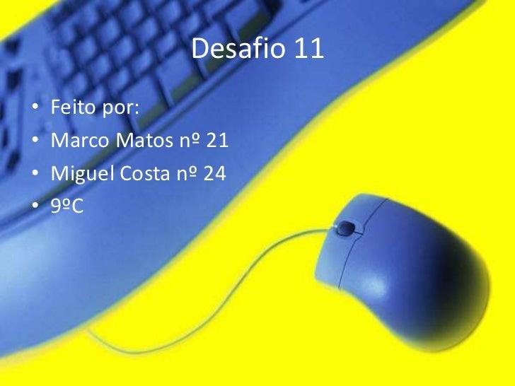 Desafio 11•   Feito por:•   Marco Matos nº 21•   Miguel Costa nº 24•   9ºC