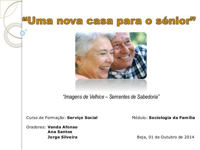 """""""Imagens de Velhice – Sementes de Sabedoria""""  Curso de Formação: Serviço Social Módulo: Sociologia da Família  Oradores: V..."""