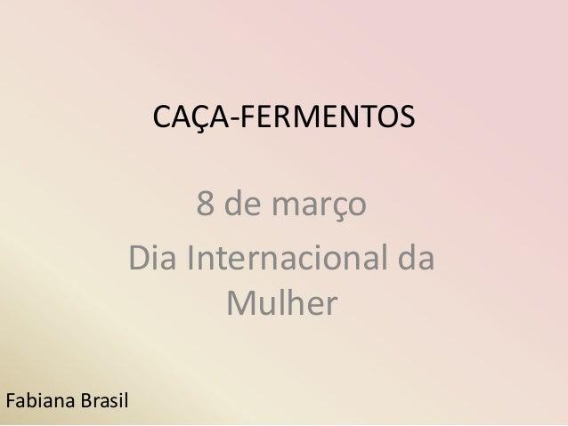 CAÇA-FERMENTOS                  8 de março             Dia Internacional da                    MulherFabiana Brasil