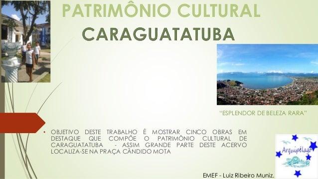 PATRIMÔNIO CULTURAL • OBJETIVO DESTE TRABALHO É MOSTRAR CINCO OBRAS EM DESTAQUE QUE COMPÕE O PATRIMÔNIO CULTURAL DE CARAGU...