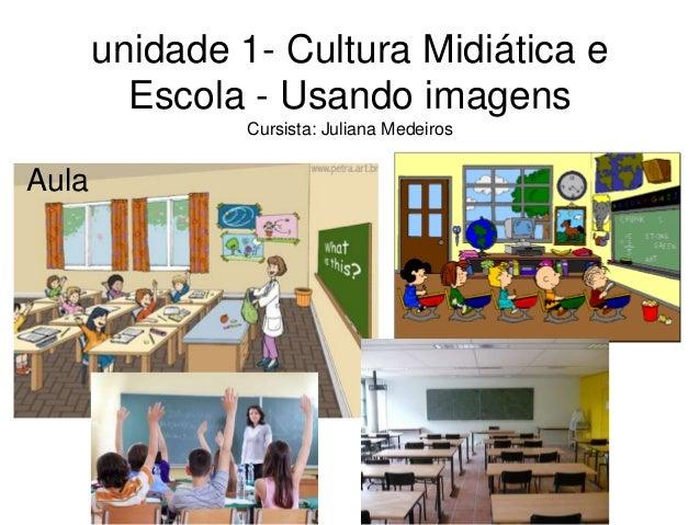 unidade 1- Cultura Midiática e  Escola - Usando imagens  Cursista: Juliana Medeiros  Aula