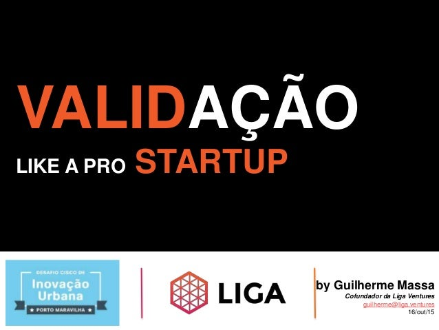 VALIDAÇÃO LIKE A PRO STARTUP by Guilherme Massa Cofundador da Liga Ventures guilherme@liga.ventures 16/out/15