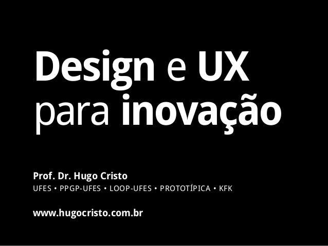 Design e UX para inovação www.hugocristo.com.br Prof. Dr. Hugo Cristo UFES • PPGP-UFES • LOOP-UFES • PROTOTÍPICA • KFK