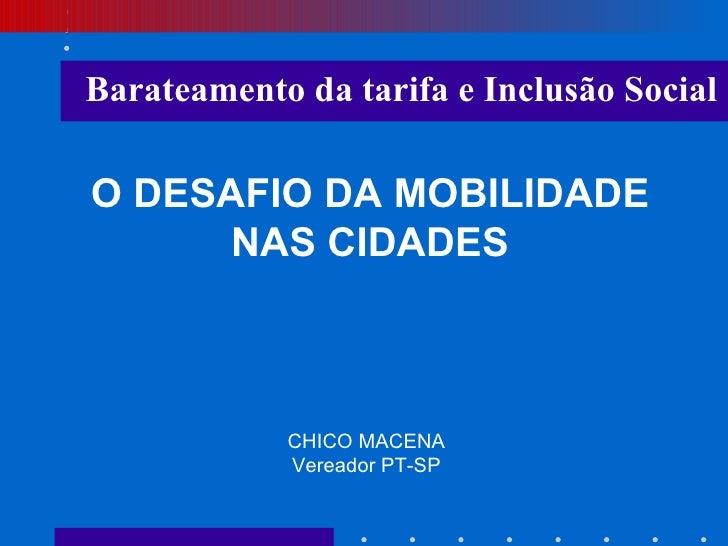 O DESAFIO DA MOBILIDADE NAS CIDADES CHICO MACENA Vereador PT-SP Barateamento da tarifa e Inclusão Social