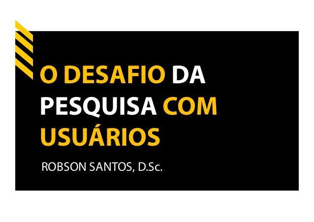 O DESAFIO DAPESQUISA COMUSUÁRIOSROBSON SANTOS, D.Sc.