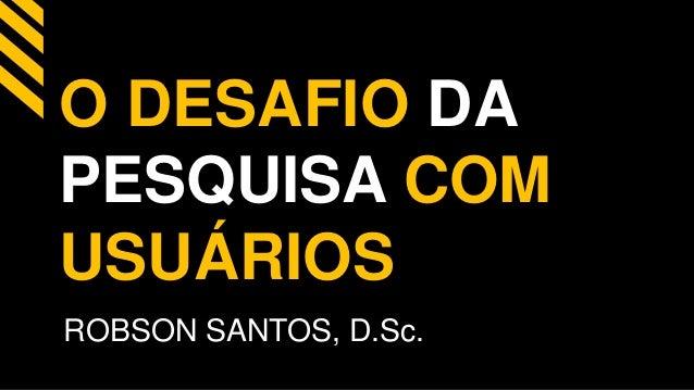 O DESAFIO DA  PESQUISA COM  USUÁRIOS  ROBSON SANTOS, D.Sc.