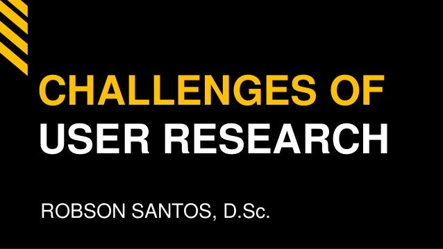 CHALLENGES OF USER RESEARCH ROBSON SANTOS, D.Sc.