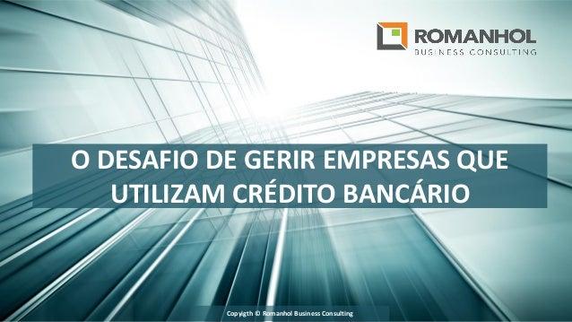 O DESAFIO DE GERIR EMPRESAS QUE UTILIZAM CRÉDITO BANCÁRIO Copyigth © Romanhol Business Consulting