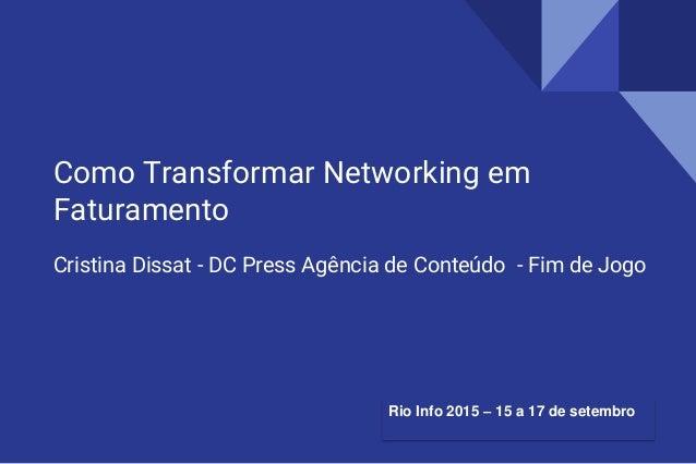 Como Transformar Networking em Faturamento Cristina Dissat - DC Press Agência de Conteúdo - Fim de Jogo Rio Info 2015 – 15...