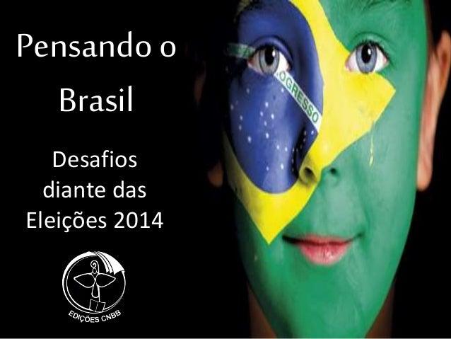 Pensando o Brasil Desafios diante das Eleições 2014