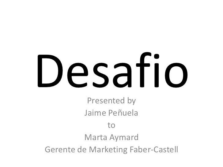Desafio<br />Presented by <br />Jaime Peñuela<br />to<br />Marta Aymard<br />Gerente de Marketing Faber-Castell<br />
