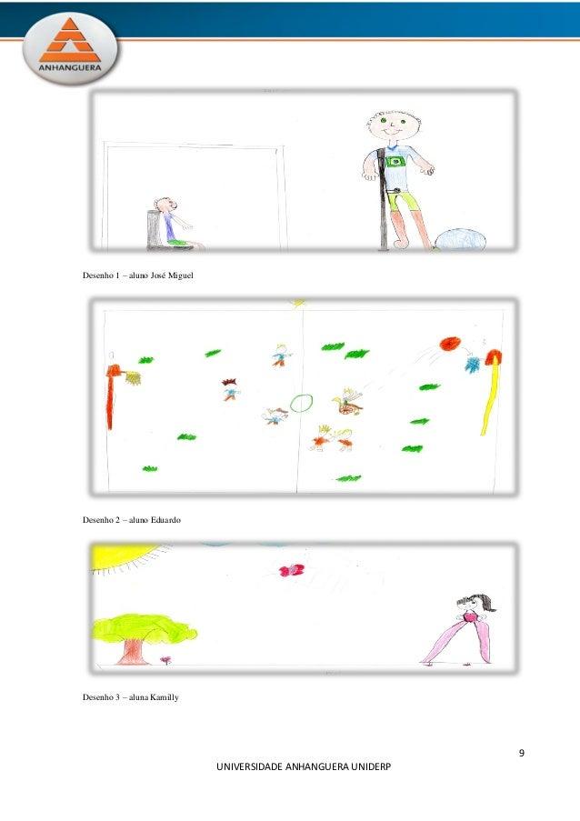 9 UNIVERSIDADE ANHANGUERA UNIDERP Desenho 1 – aluno José Miguel Desenho 2 – aluno Eduardo Desenho 3 – aluna Kamilly
