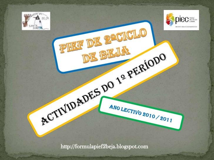 PIEF DE 2ºCICLO <br />DE BEJA<br />Actividades do 1º período<br />Ano lectivo 2010 / 2011<br />http://formulapief2beja.blo...