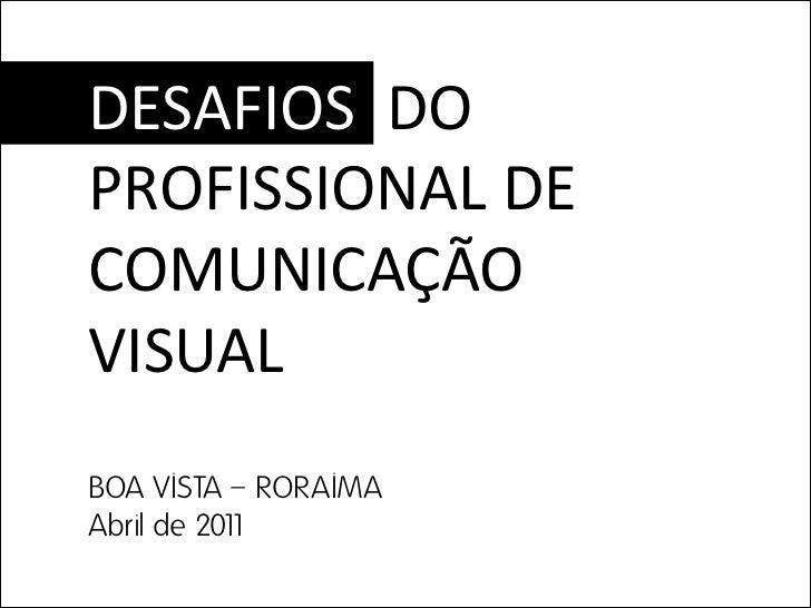 DESAFIOS DOPROFISSIONAL DECOMUNICAÇÃOVISUALBOA VISTA – RORAIMAAbril de 2011