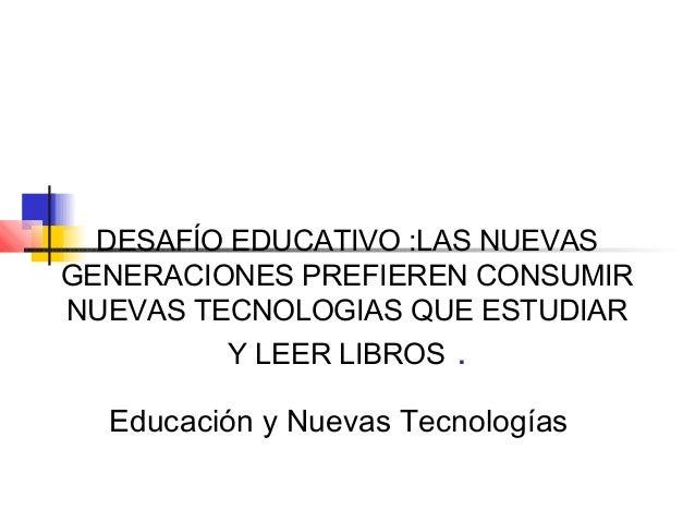 DESAFÍO EDUCATIVO :LAS NUEVASGENERACIONES PREFIEREN CONSUMIRNUEVAS TECNOLOGIAS QUE ESTUDIARY LEER LIBROS .Educación y Nuev...