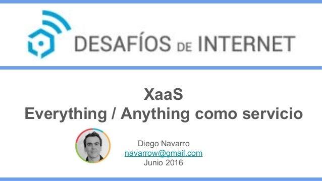 XaaS Everything / Anything como servicio Diego Navarro navarrow@gmail.com Junio 2016