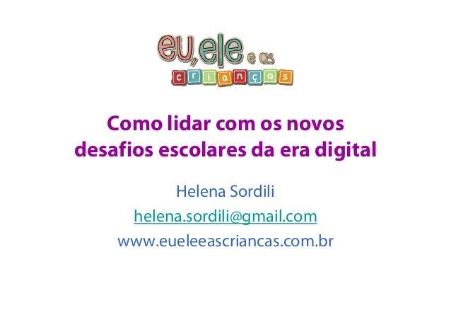 Como lidar com os novos  desafios escolares da era digital  Helena Sordili  helena.sordili@gmail.com  www.eueleeascriancas...
