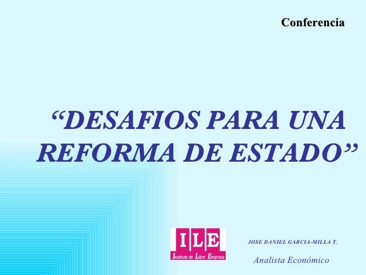 """"""" DESAFIOS PARA UNA REFORMA DE ESTADO"""" Conferencia JOSE DANIEL GARCIA-MILLA T. Analista Económico"""