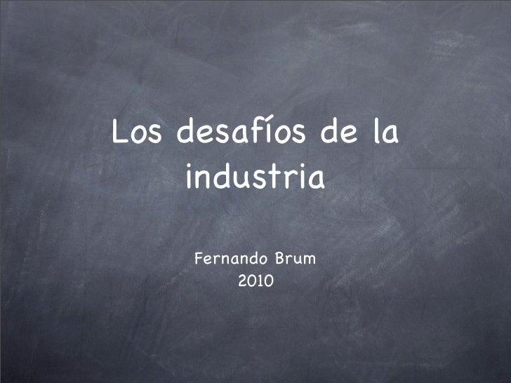 Los desafíos de la     industria       Fernando Brum           2010