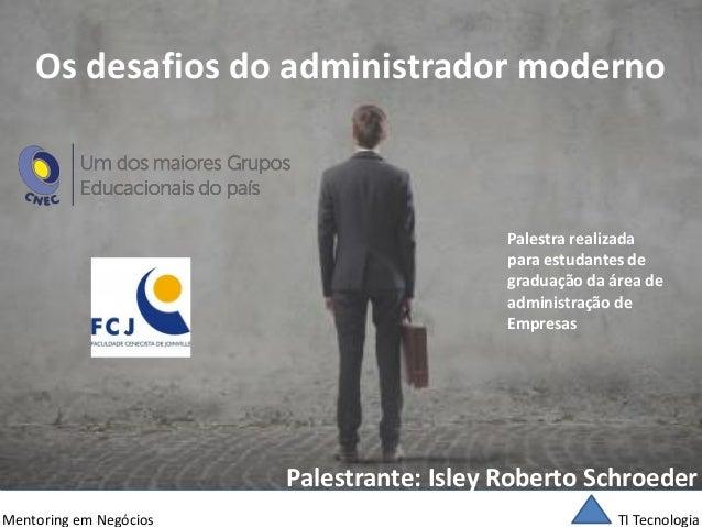 TI Tecnologia  Mentoring em Negócios  Os desafios do administrador moderno  Palestrante: Isley Roberto Schroeder  Palestra...
