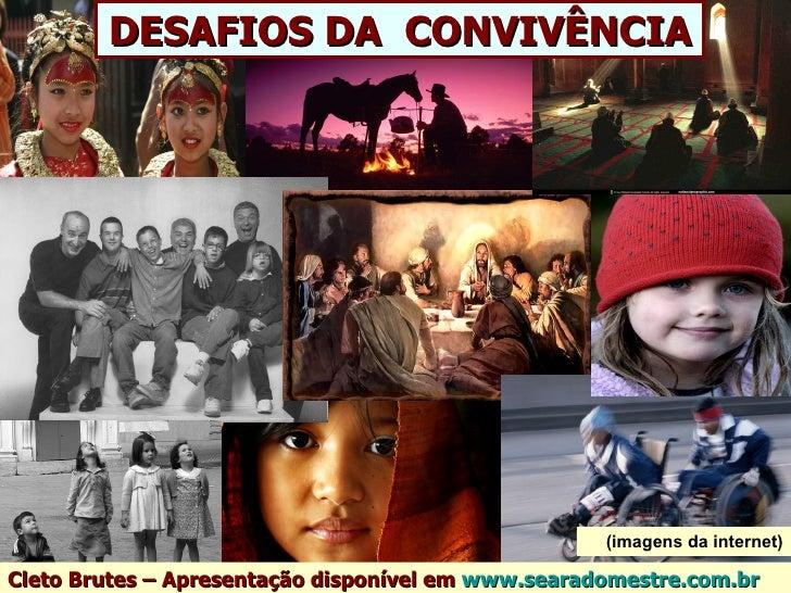 DESAFIOS DA CONVIVÊNCIA                                                    (imagens da internet)Cleto Brutes – Apresentaçã...