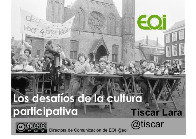 Los desafíos de la cultura participativa Tíscar Lara Directora de Comunicación de EOI @eoi  @tiscar