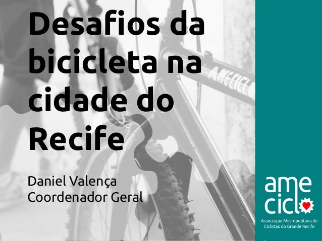 Desafios da  bicicleta na  cidade do  Recife  Daniel Valença  Coordenador Geral