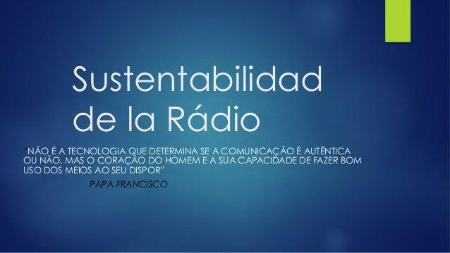 """Sustentabilidad de la Rádio """"NÃO É A TECNOLOGIA QUE DETERMINA SE A COMUNICAÇÃO É AUTÊNTICA OU NÃO, MAS O CORAÇÃO DO HOMEM ..."""