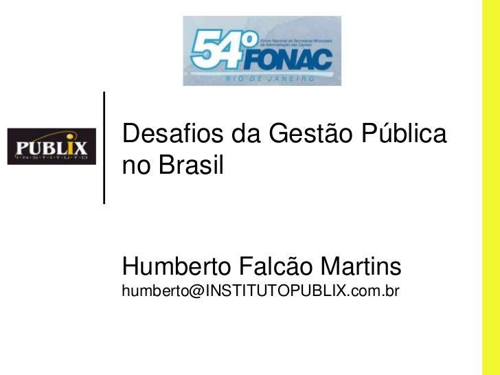 Desafios da GestãoPública no Brasil<br />HumbertoFalcão Martins<br />humberto@INSTITUTOPUBLIX.com.br<br />