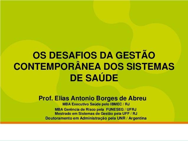 OS DESAFIOS DA GESTÃOCONTEMPORÂNEA DOS SISTEMAS         DE SAÚDE    Prof. Elias Antonio Borges de Abreu             MBA Ex...
