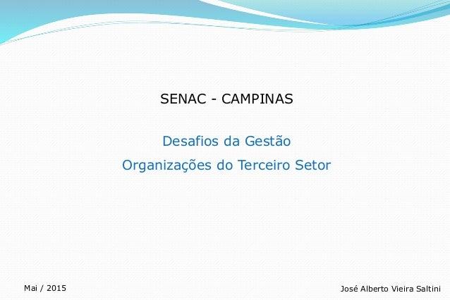 SENAC - CAMPINAS Desafios da Gestão Organizações do Terceiro Setor José Alberto Vieira SaltiniMai / 2015