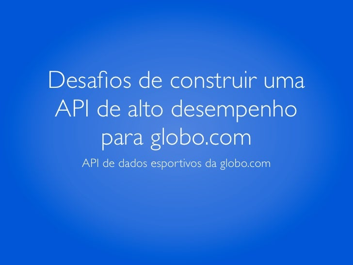Desafios de construir umaAPI de alto desempenho    para globo.com   API de dados esportivos da globo.com