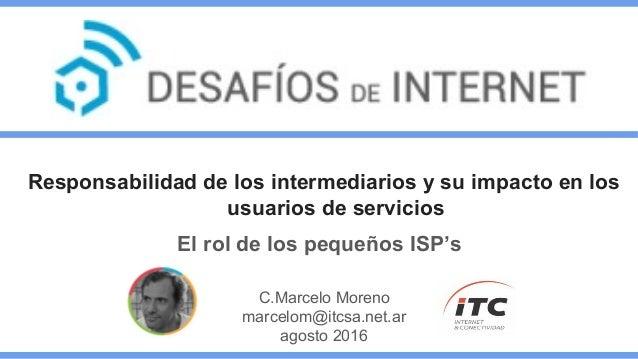Responsabilidad de los intermediarios y su impacto en los usuarios de servicios El rol de los pequeños ISP's C.Marcelo Mor...