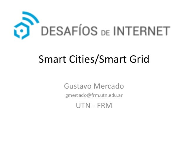 Smart Cities/Smart Grid Gustavo Mercado gmercado@frm.utn.edu.ar UTN - FRM
