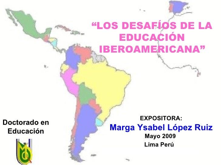 """EXPOSITORA: Marga Ysabel López Ruiz Mayo 2009  Lima Perú   Doctorado en Educación """" LOS DESAFÍOS DE LA EDUCACIÓN IBEROAMER..."""