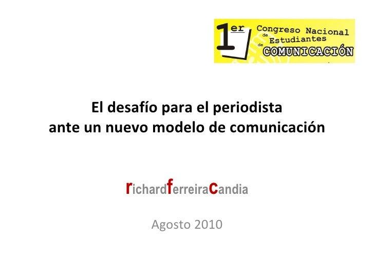 El desafío para el periodista ante un nuevo modelo de comunicación r ichard f erreira c andia Agosto 2010