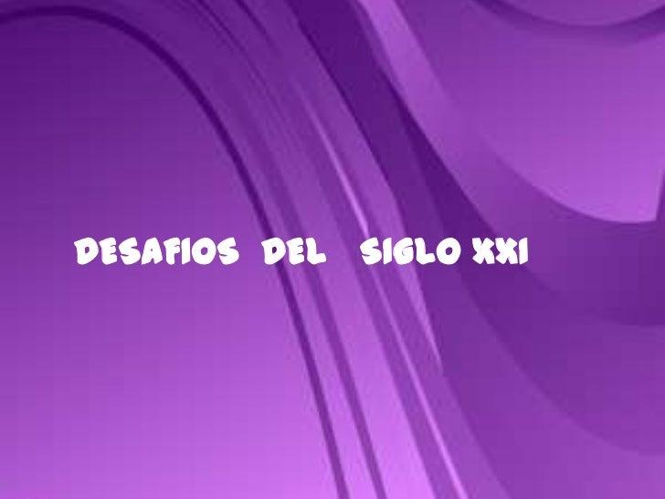 DESAFIOS  DEL   SIGLO XXI<br />