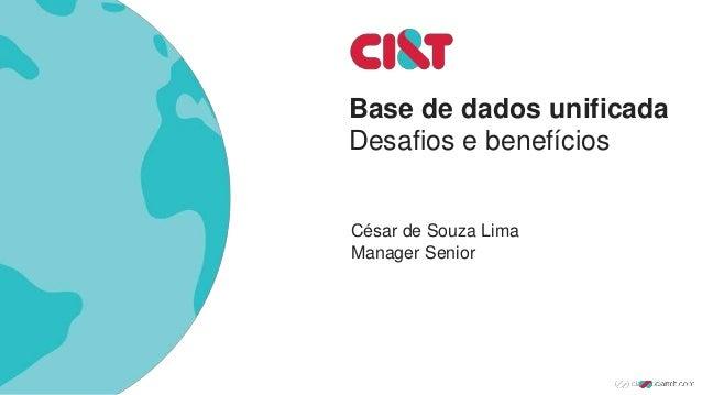 Base de dados unificada Desafios e benefícios César de Souza Lima Manager Senior