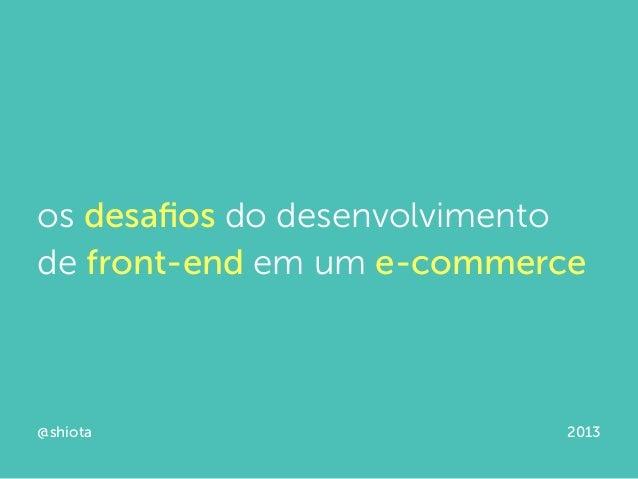 os desafios do desenvolvimentode front-end em um e-commerce@shiota 2013
