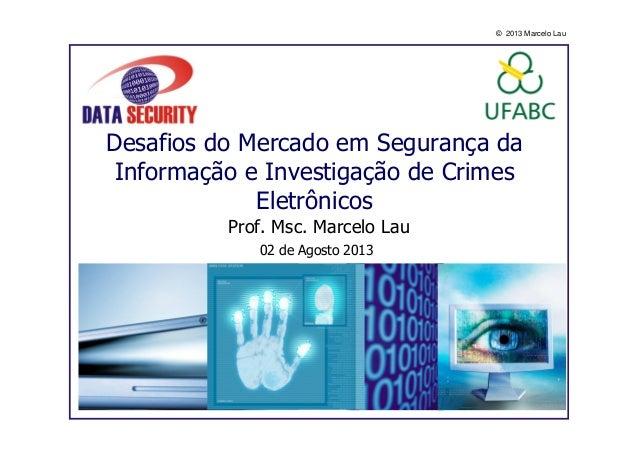 © 2013 Marcelo Lau Desafios do Mercado em Segurança da Informação e Investigação de Crimes Eletrônicos Prof. Msc. Marcelo ...