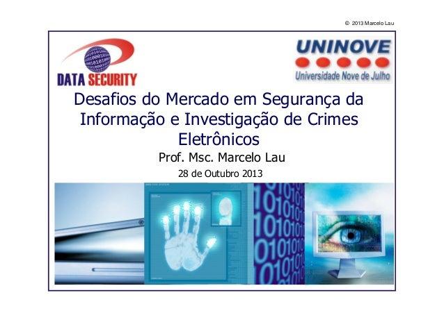 © 2013 Marcelo Lau  Desafios do Mercado em Segurança da Informação e Investigação de Crimes Eletrônicos Prof. Msc. Marcelo...