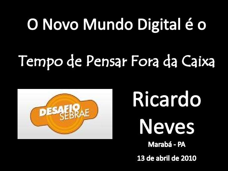 O Novo MundoDigital é o <br />Tempo de Pensar Fora da Caixa <br />Ricardo NevesMarabá - PA<br />13 de abril de 2010<br />