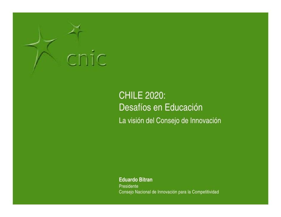 CHILE 2020: Desafíos en Educación La visión del Consejo de Innovación     Eduardo Bitran Presidente Consejo Nacional de In...
