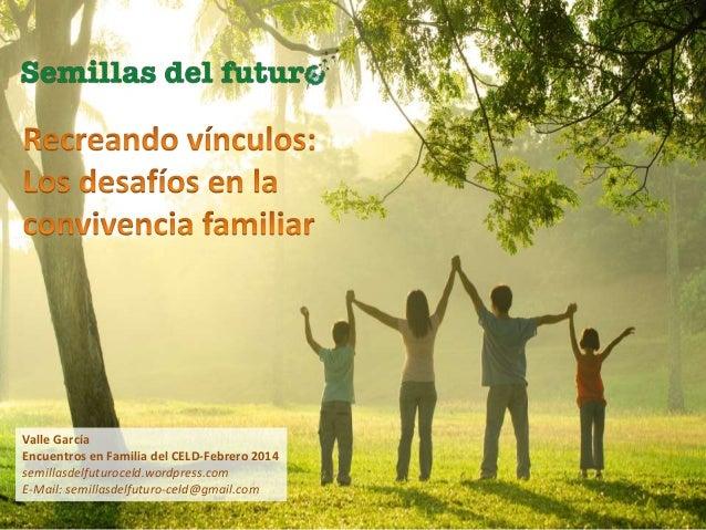 Valle García Encuentros en Familia del CELD-Febrero 2014 semillasdelfuturoceld.wordpress.com E-Mail: semillasdelfuturo-cel...