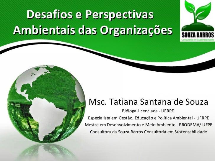 Desafios e PerspectivasAmbientais das Organizações             Msc. Tatiana Santana de Souza                              ...