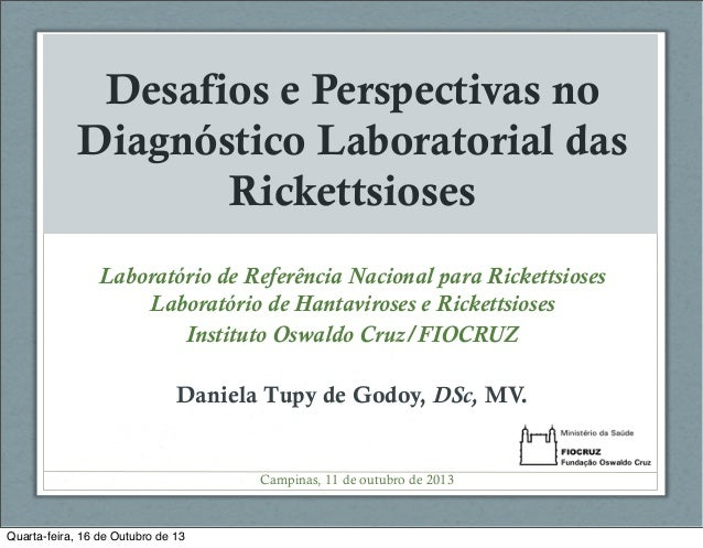 Desafios e Perspectivas no Diagnóstico Laboratorial das Rickettsioses Laboratório de Referência Nacional para Rickettsiose...