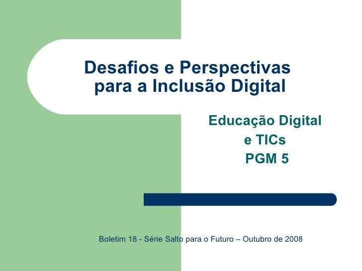 Desafios e Perspectivas  para a Inclusão Digital Educação Digital  e TICs  PGM 5 Boletim 18 - Série Salto para o Futuro – ...