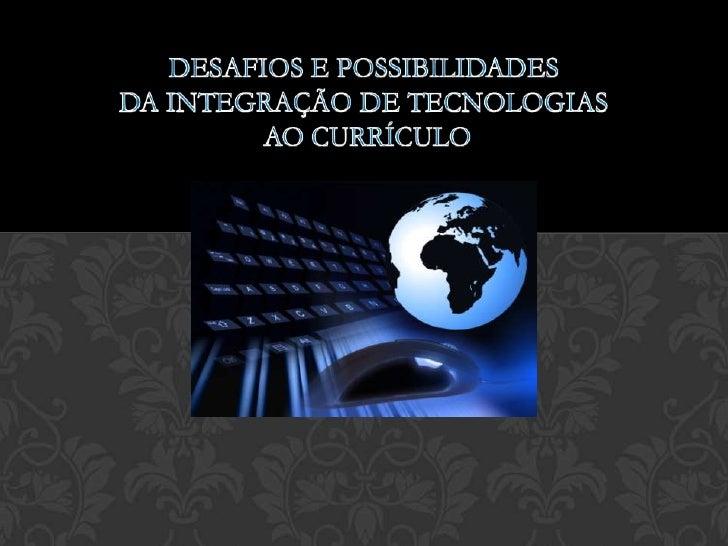 Desafios e possibilidades da Integração de Tecnologias ao Currículo<br />